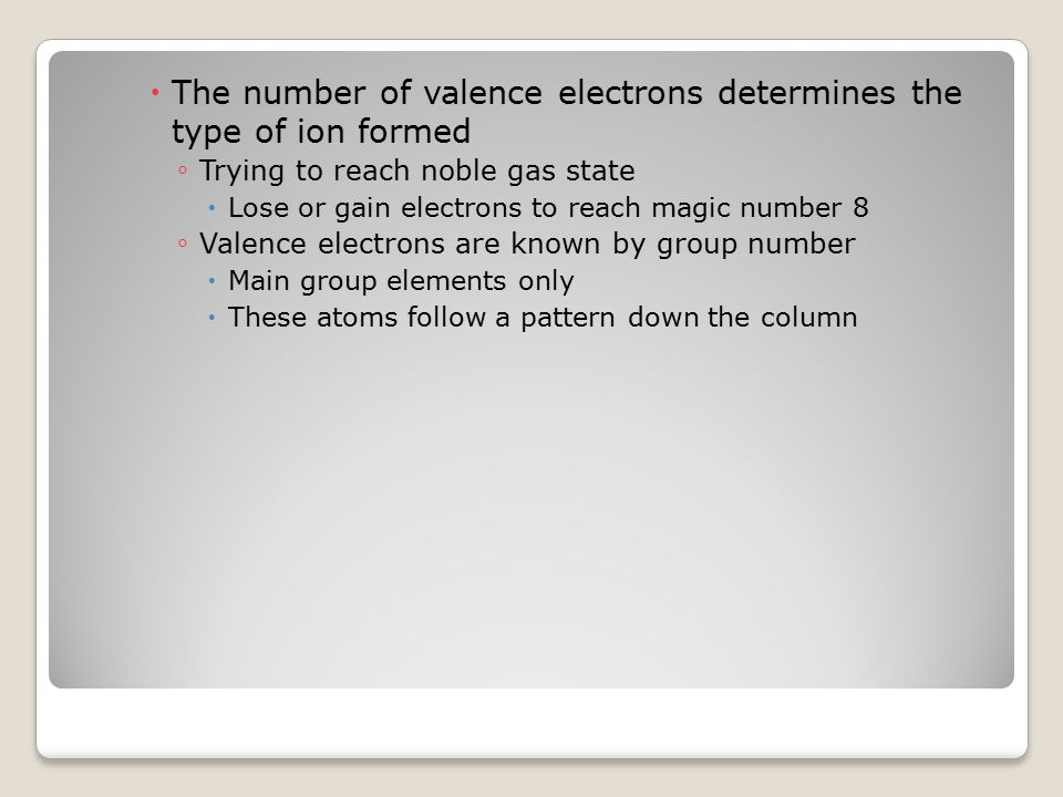  The number of valence electrons determines the type of ion formed ◦ Trying to reach noble gas state  Lose or gain electrons to reach magic number 8 ◦ Valence electrons are known by group number  Main group elements only  These atoms follow a pattern down the column