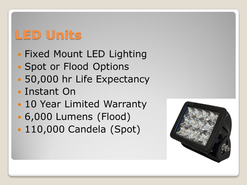 LED Units Fixed Mount LED Lighting Spot or Flood Options 50,000 hr Life Expectancy Instant On 10 Year Limited Warranty 6,000 Lumens (Flood) 110,000 Ca