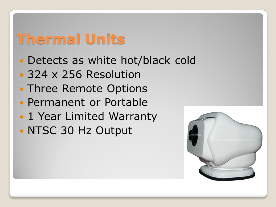 Thermal Units Detects as white hot/black cold 324 x 256 Resolution Three Remote Options Permanent or Portable 1 Year Limited Warranty NTSC 30 Hz Outpu