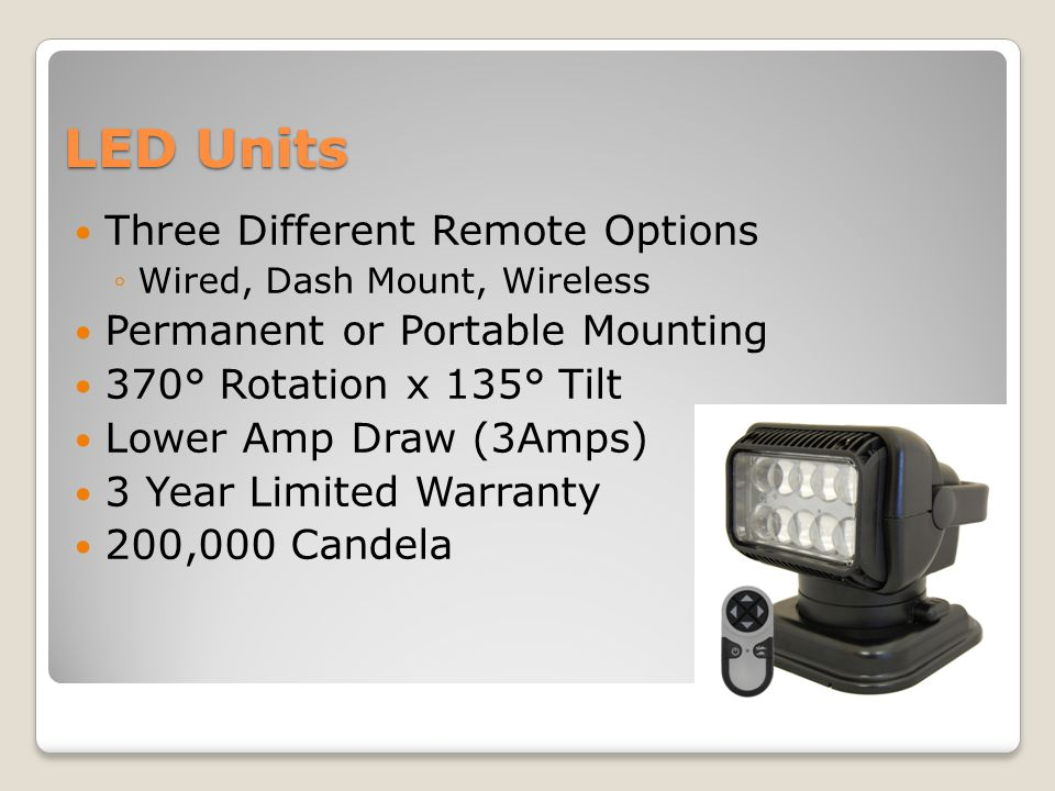 LED Units Three Different Remote Options ◦Wired, Dash Mount, Wireless Permanent or Portable Mounting 370° Rotation x 135° Tilt Lower Amp Draw (3Amps) 3 Year Limited Warranty 200,000 Candela