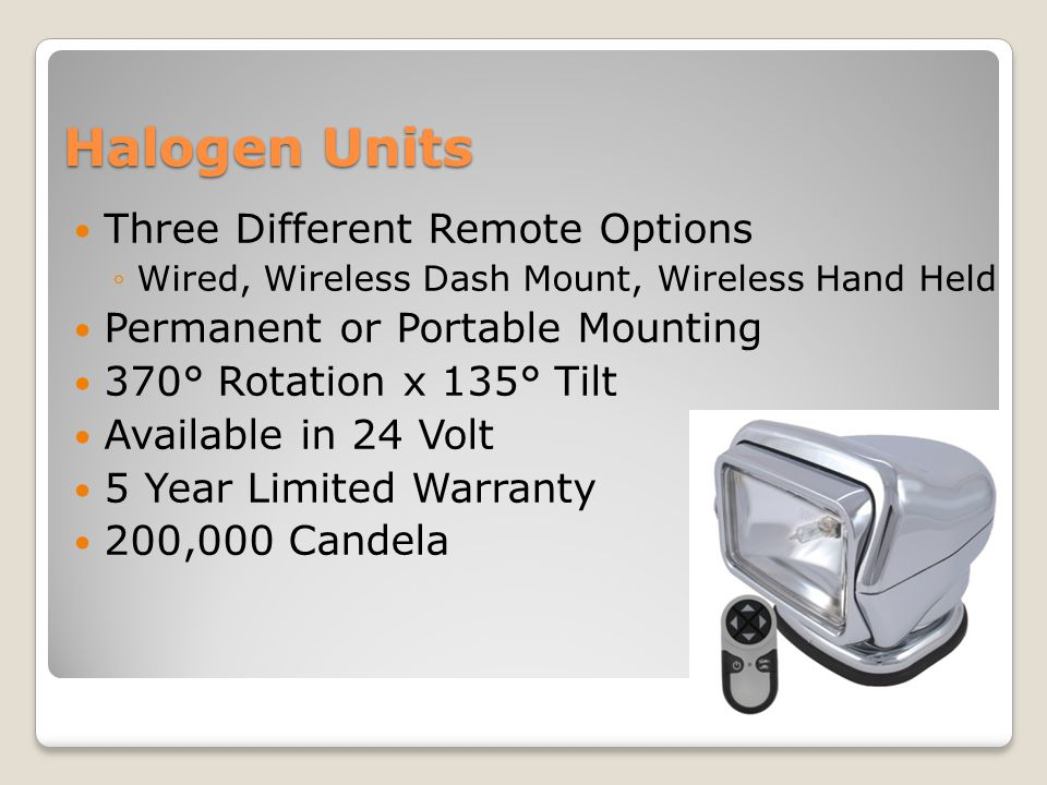Halogen Units Three Different Remote Options ◦Wired, Wireless Dash Mount, Wireless Hand Held Permanent or Portable Mounting 370° Rotation x 135° Tilt