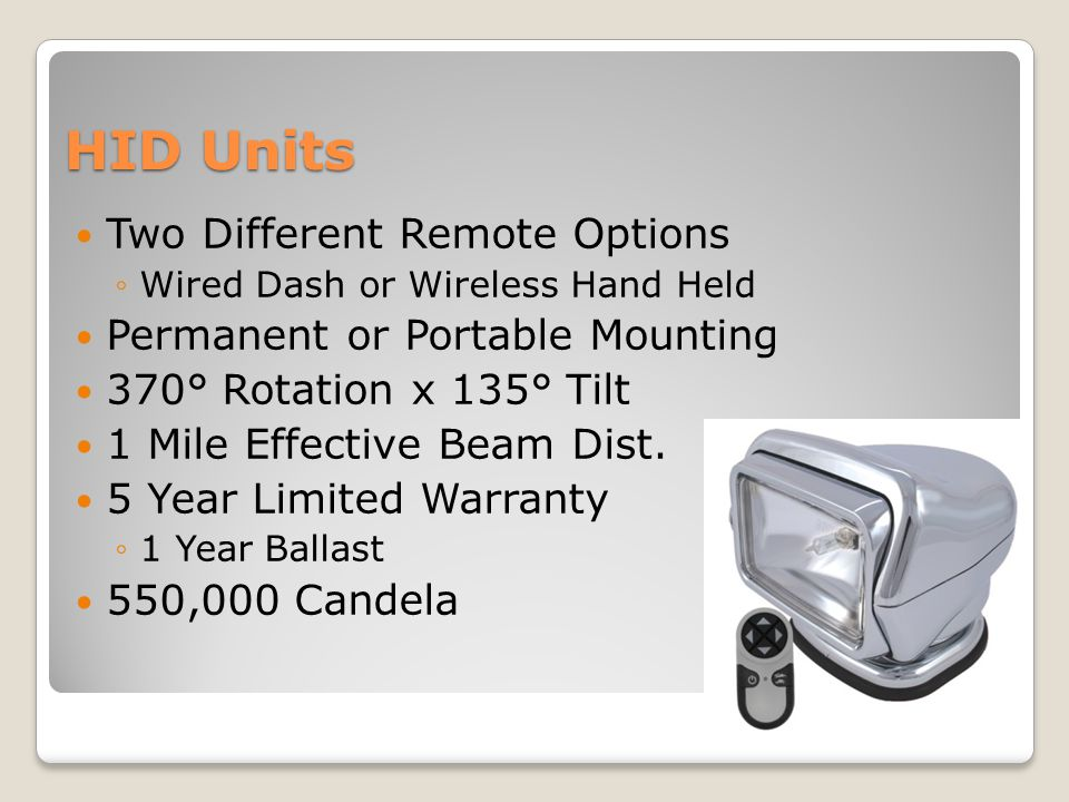 HID Units Two Different Remote Options ◦Wired Dash or Wireless Hand Held Permanent or Portable Mounting 370° Rotation x 135° Tilt 1 Mile Effective Beam Dist.