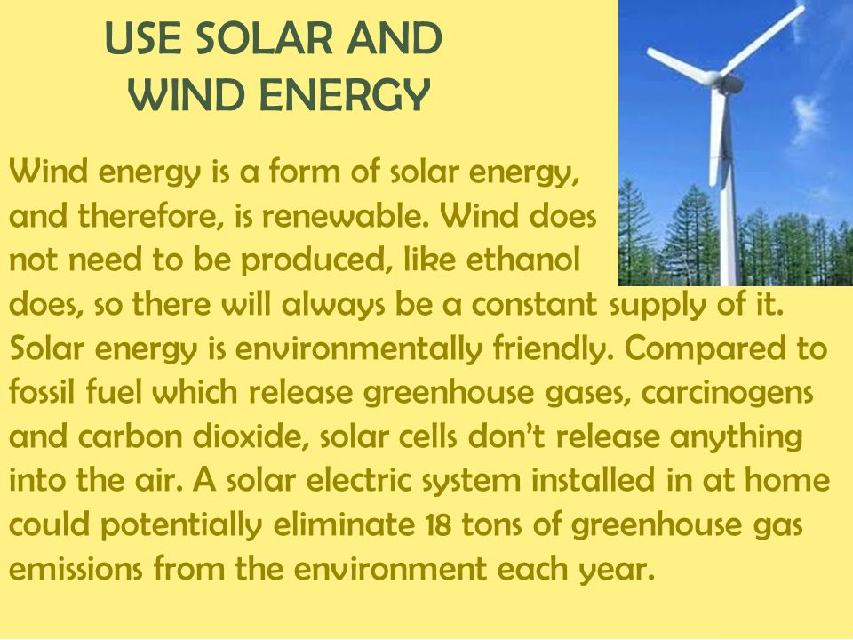 USE SOLAR AND WIND ENERGY Wind energy is a form of solar energy, and therefore, is renewable. Wind does not need to be produced, like ethanol does, so