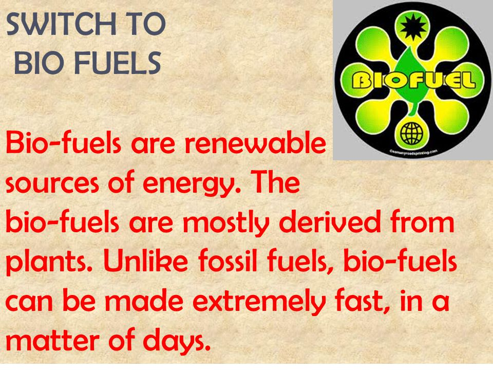 SWITCH TO BIO FUELS Bio-fuels are renewable sources of energy. The bio-fuels are mostly derived from plants. Unlike fossil fuels, bio-fuels can be mad
