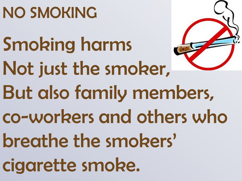 NO SMOKING Smoking harms Not just the smoker, But also family members, co-workers and others who breathe the smokers' cigarette smoke.