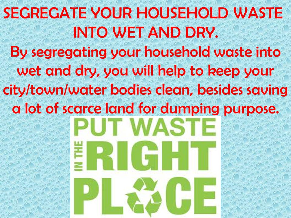 SEGREGATE YOUR HOUSEHOLD WASTE INTO WET AND DRY. By segregating your household waste into wet and dry, you will help to keep your city/town/water bodi