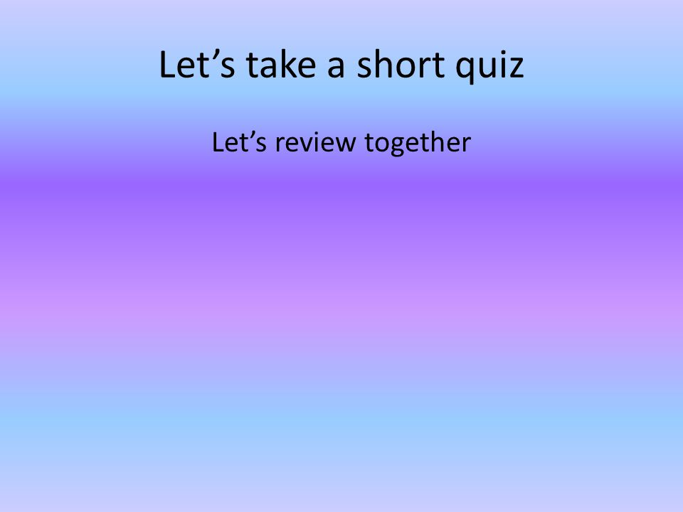 Let's take a short quiz Let's review together