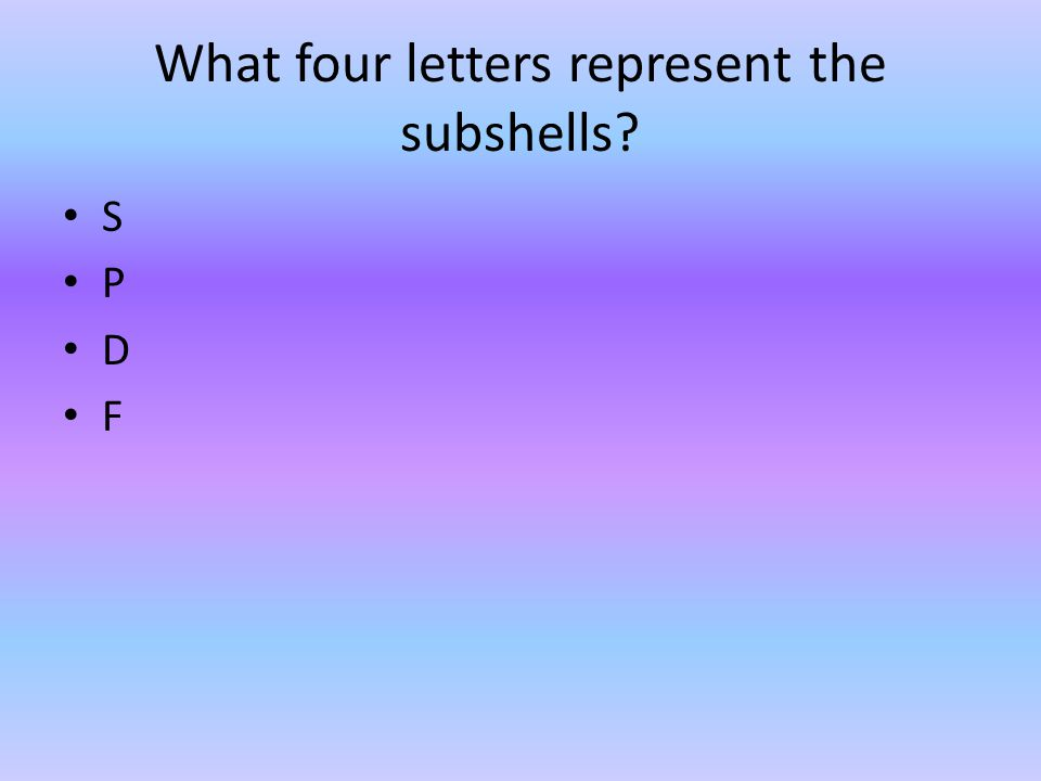 What four letters represent the subshells? S P D F