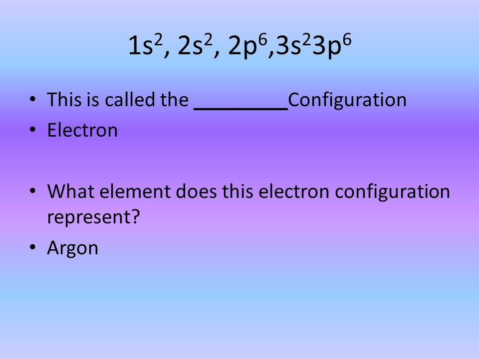 1s 2, 2s 2, 2p 6,3s 2 3p 6 This is called the _________Configuration Electron What element does this electron configuration represent? Argon
