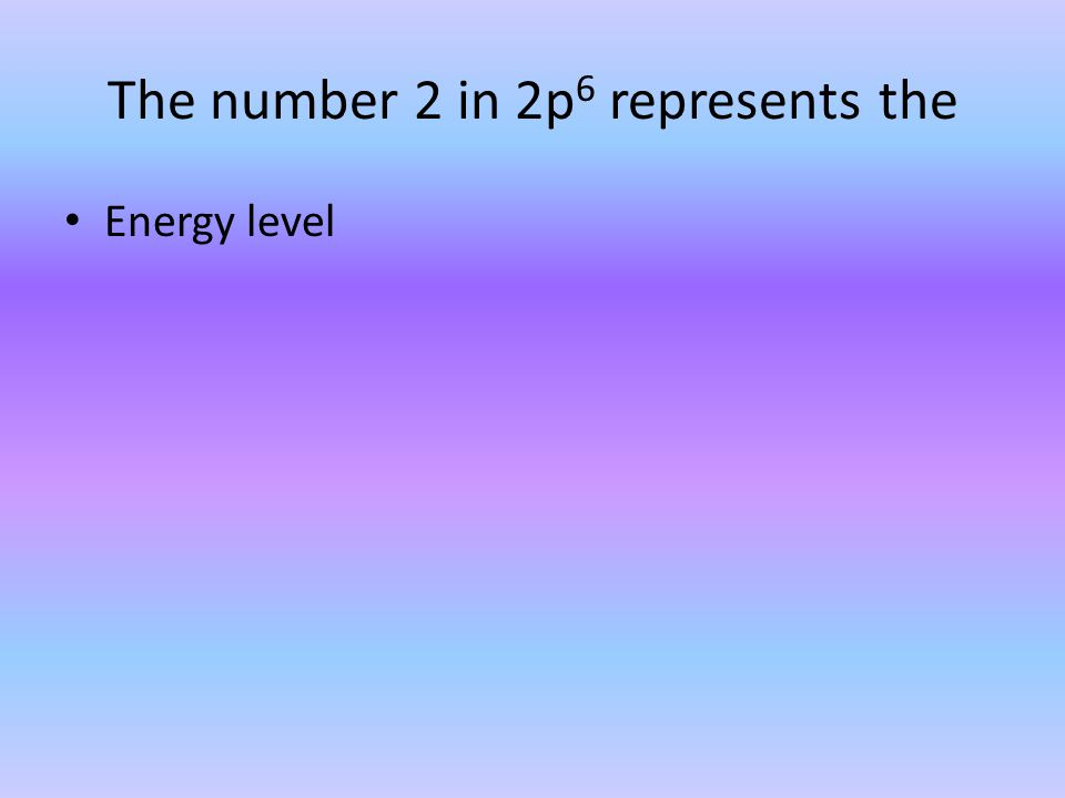 The number 2 in 2p 6 represents the Energy level