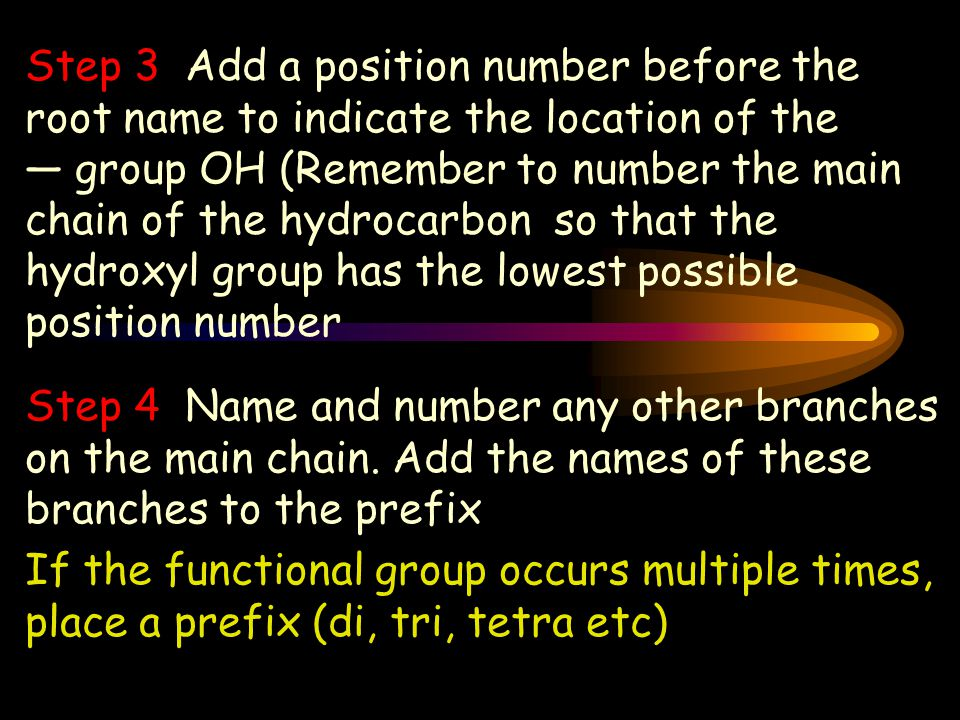How to name an Alcohol Step 1 Locate the longest chain that contains an — OH group attached to one of the carbon atoms.