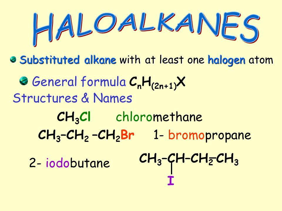 General formula C n H (2n+1) X Substituted alkane with at least one halogen atom Substituted alkane with at least one halogen atom Structures & Names CH 3 Clchloromethane CH 3 –CH 2 –CH 2 Br1- bromopropane 2- iodobutane CH 3 –CH–CH 2 CH 3 I