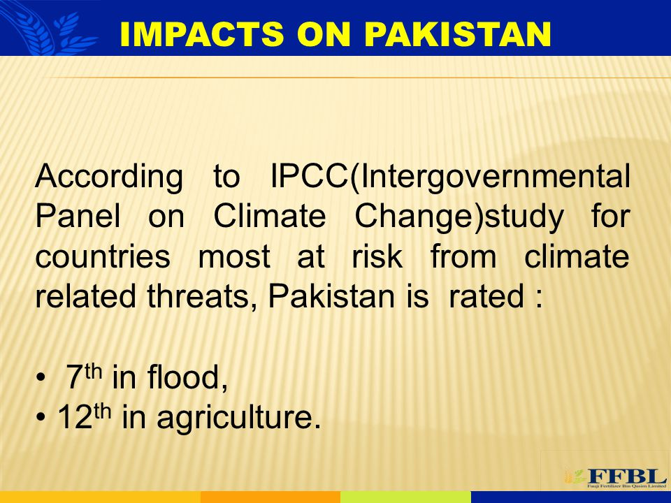 IMPACTS ON PAKISTAN According to IPCC(Intergovernmental Panel on Climate Change)study for countries most at risk from climate related threats, Pakista