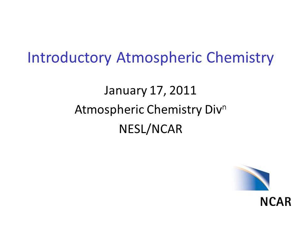 Introductory Atmospheric Chemistry January 17, 2011 Atmospheric Chemistry Div n NESL/NCAR