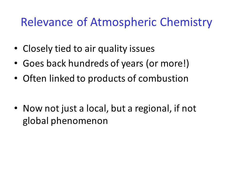 Relevance of Atmospheric Chemistry Closely tied to air quality issues Goes back hundreds of years (or more!) Often linked to products of combustion Now not just a local, but a regional, if not global phenomenon