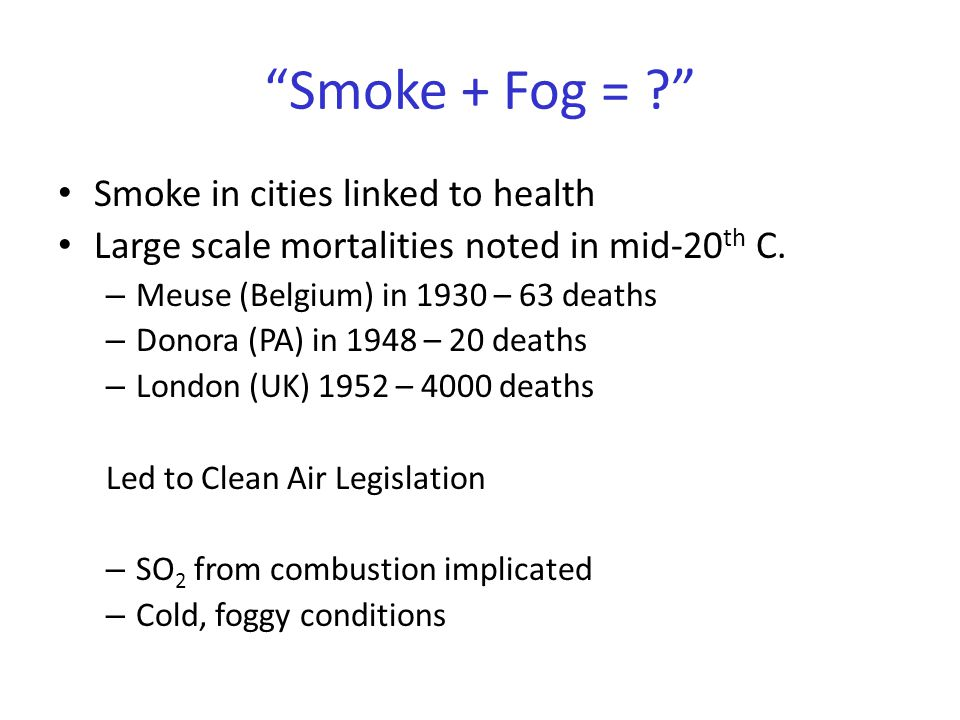 """""""Smoke + Fog = ?"""" Smoke in cities linked to health Large scale mortalities noted in mid-20 th C. – Meuse (Belgium) in 1930 – 63 deaths – Donora (PA) i"""