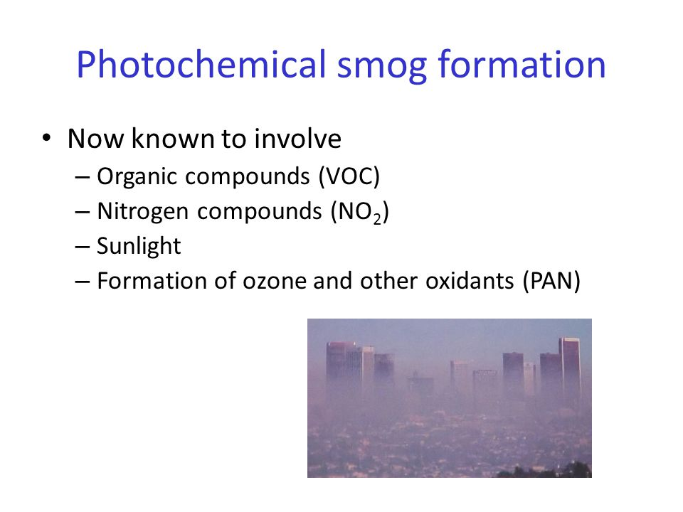 Photochemical smog formation Now known to involve – Organic compounds (VOC) – Nitrogen compounds (NO 2 ) – Sunlight – Formation of ozone and other oxidants (PAN)