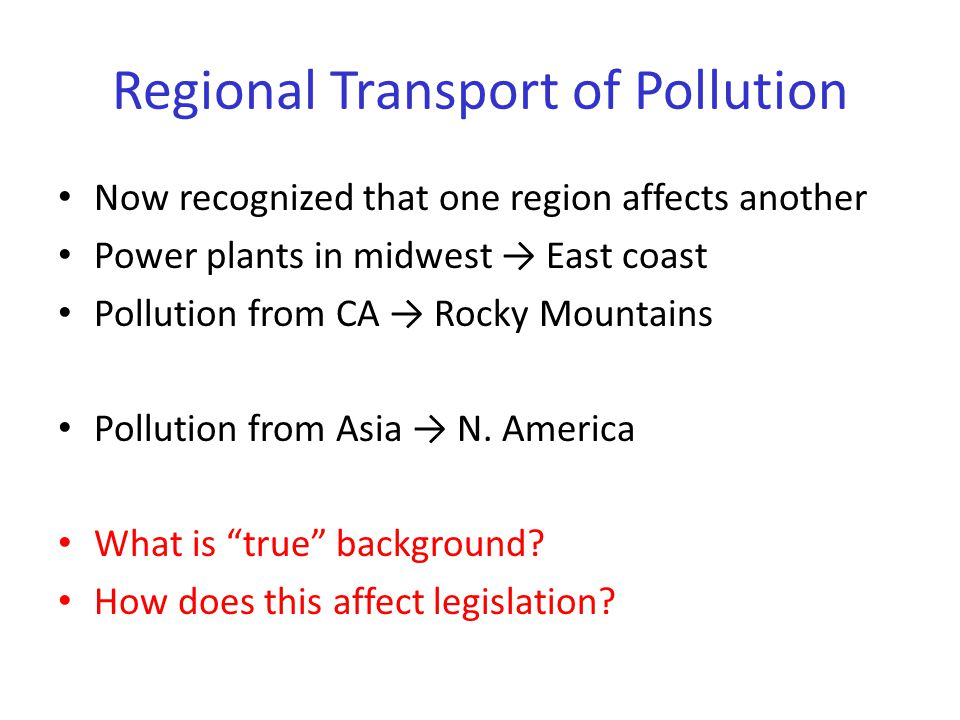 Regional Transport of Pollution Now recognized that one region affects another Power plants in midwest → East coast Pollution from CA → Rocky Mountains Pollution from Asia → N.