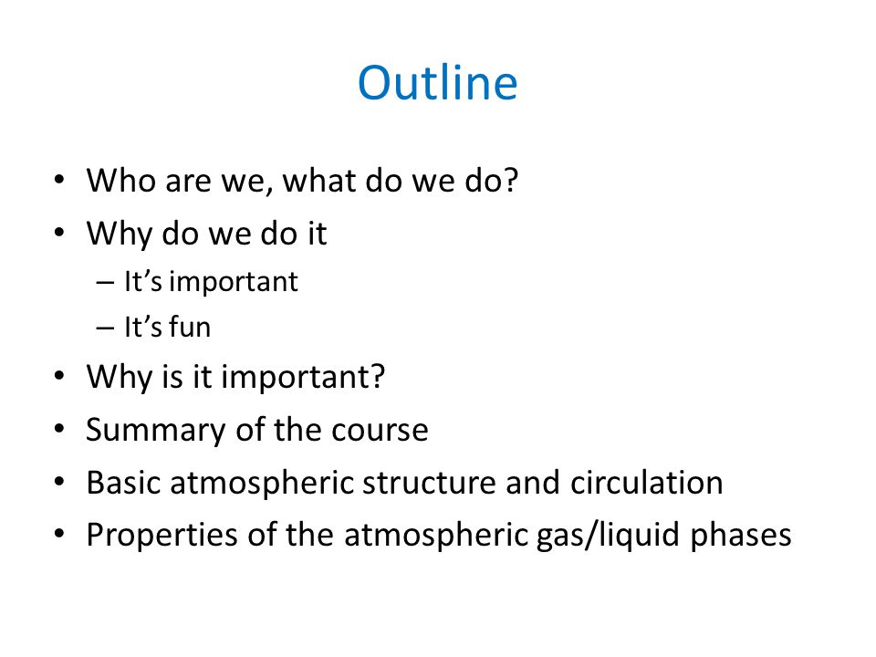 Outline Who are we, what do we do? Why do we do it – It's important – It's fun Why is it important? Summary of the course Basic atmospheric structure