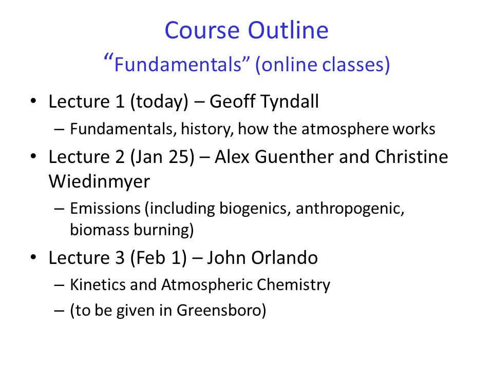 Course Outline Fundamentals (online classes) Lecture 1 (today) – Geoff Tyndall – Fundamentals, history, how the atmosphere works Lecture 2 (Jan 25) – Alex Guenther and Christine Wiedinmyer – Emissions (including biogenics, anthropogenic, biomass burning) Lecture 3 (Feb 1) – John Orlando – Kinetics and Atmospheric Chemistry – (to be given in Greensboro)