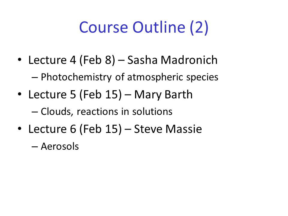 Course Outline (2) Lecture 4 (Feb 8) – Sasha Madronich – Photochemistry of atmospheric species Lecture 5 (Feb 15) – Mary Barth – Clouds, reactions in solutions Lecture 6 (Feb 15) – Steve Massie – Aerosols