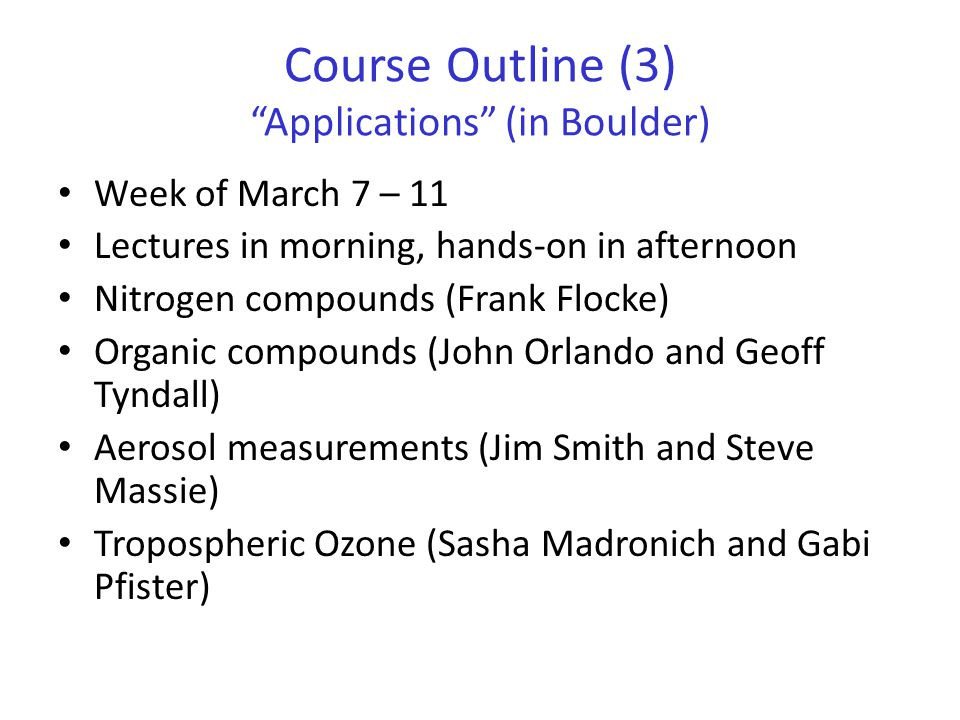 Course Outline (3) Applications (in Boulder) Week of March 7 – 11 Lectures in morning, hands-on in afternoon Nitrogen compounds (Frank Flocke) Organic compounds (John Orlando and Geoff Tyndall) Aerosol measurements (Jim Smith and Steve Massie) Tropospheric Ozone (Sasha Madronich and Gabi Pfister)