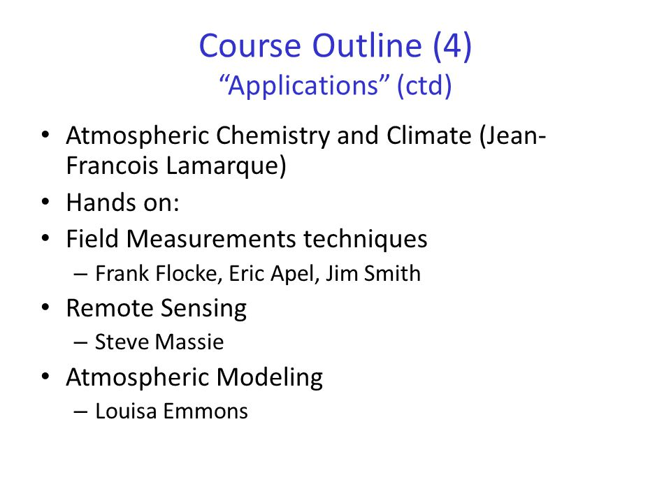 """Course Outline (4) """"Applications"""" (ctd) Atmospheric Chemistry and Climate (Jean- Francois Lamarque) Hands on: Field Measurements techniques – Frank Fl"""