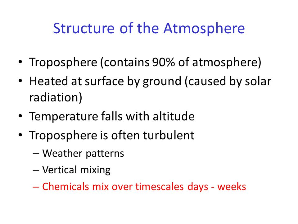 Structure of the Atmosphere Troposphere (contains 90% of atmosphere) Heated at surface by ground (caused by solar radiation) Temperature falls with al