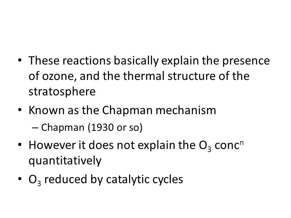 These reactions basically explain the presence of ozone, and the thermal structure of the stratosphere Known as the Chapman mechanism – Chapman (1930 or so) However it does not explain the O 3 conc n quantitatively O 3 reduced by catalytic cycles