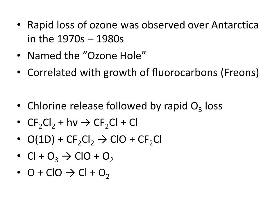 """Rapid loss of ozone was observed over Antarctica in the 1970s – 1980s Named the """"Ozone Hole"""" Correlated with growth of fluorocarbons (Freons) Chlorine"""