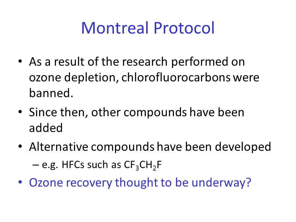 Montreal Protocol As a result of the research performed on ozone depletion, chlorofluorocarbons were banned. Since then, other compounds have been add