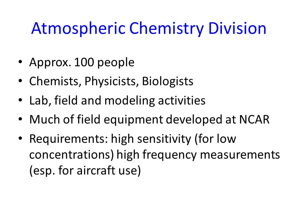 Atmospheric Chemistry Division Approx. 100 people Chemists, Physicists, Biologists Lab, field and modeling activities Much of field equipment develope