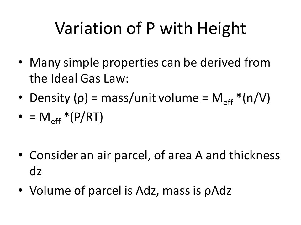 Variation of P with Height Many simple properties can be derived from the Ideal Gas Law: Density (ρ) = mass/unit volume = M eff *(n/V) = M eff *(P/RT) Consider an air parcel, of area A and thickness dz Volume of parcel is Adz, mass is ρAdz