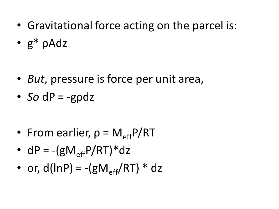 Gravitational force acting on the parcel is: g* ρAdz But, pressure is force per unit area, So dP = -gρdz From earlier, ρ = M eff P/RT dP = -(gM eff P/