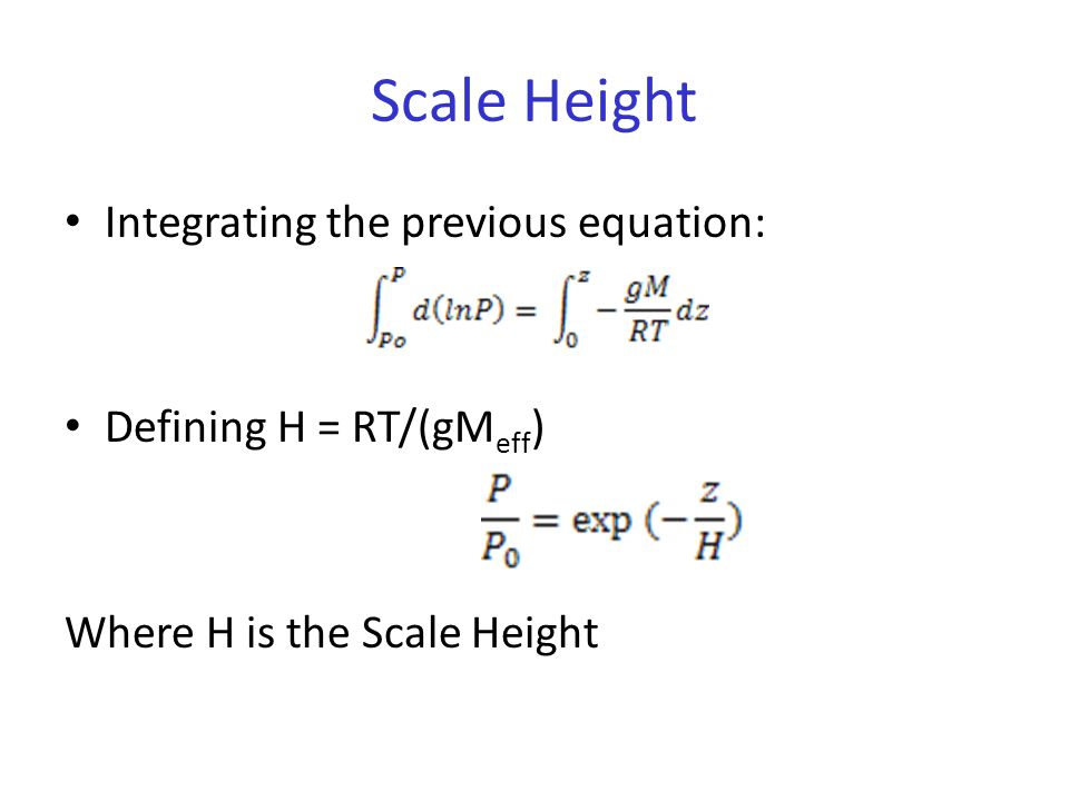 Scale Height Integrating the previous equation: Defining H = RT/(gM eff ) Where H is the Scale Height