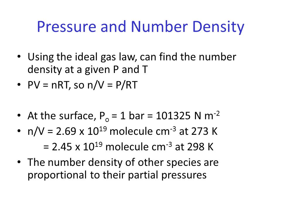 Pressure and Number Density Using the ideal gas law, can find the number density at a given P and T PV = nRT, so n/V = P/RT At the surface, P o = 1 bar = 101325 N m -2 n/V = 2.69 x 10 19 molecule cm -3 at 273 K = 2.45 x 10 19 molecule cm -3 at 298 K The number density of other species are proportional to their partial pressures