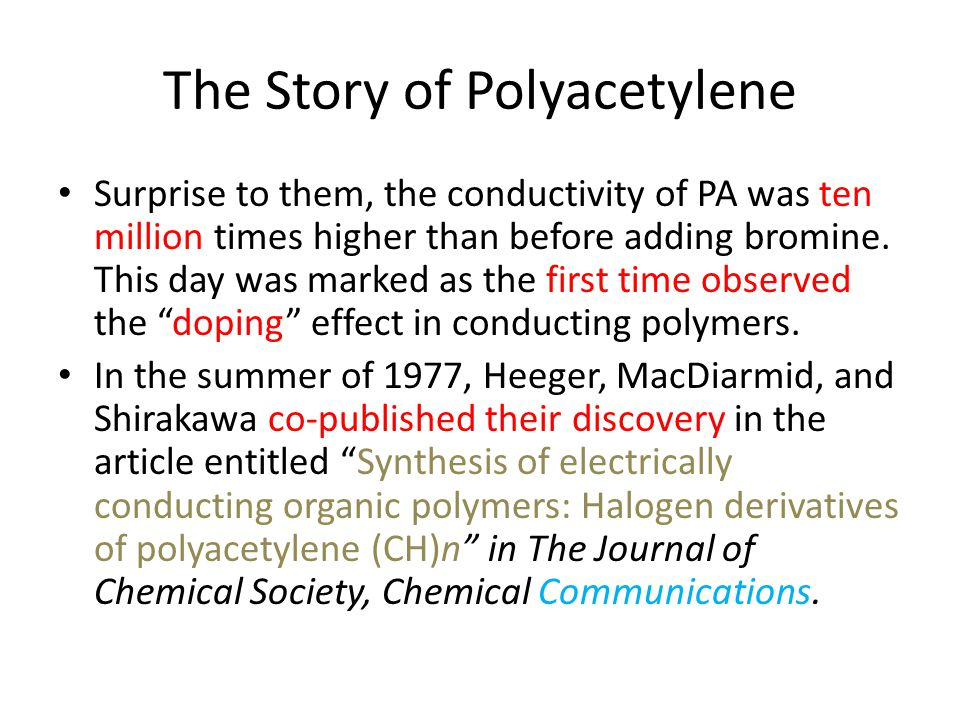 The Story of Polyacetylene Surprise to them, the conductivity of PA was ten million times higher than before adding bromine.