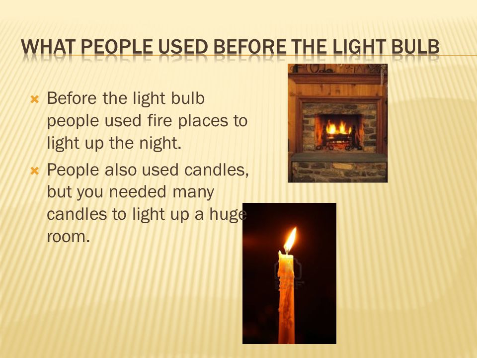  Before the light bulb people used fire places to light up the night.