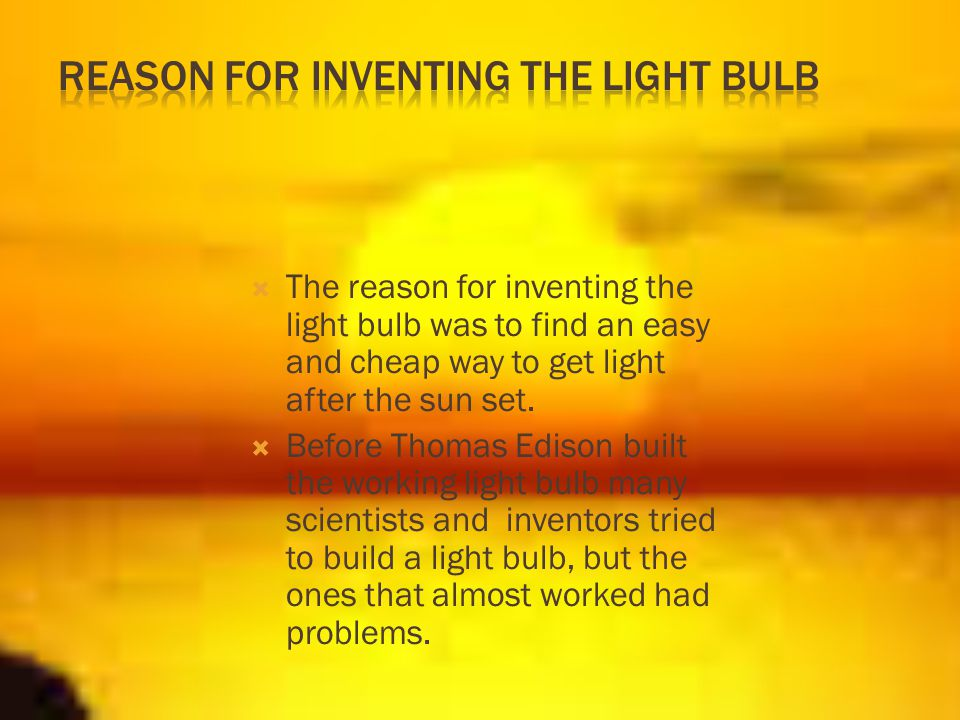 The reason for inventing the light bulb was to find an easy and cheap way to get light after the sun set.  Before Thomas Edison built the working l