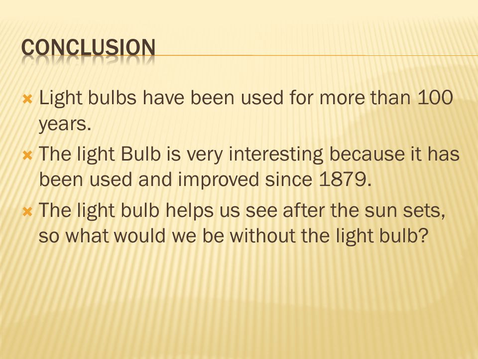  Light bulbs have been used for more than 100 years.  The light Bulb is very interesting because it has been used and improved since 1879.  The lig