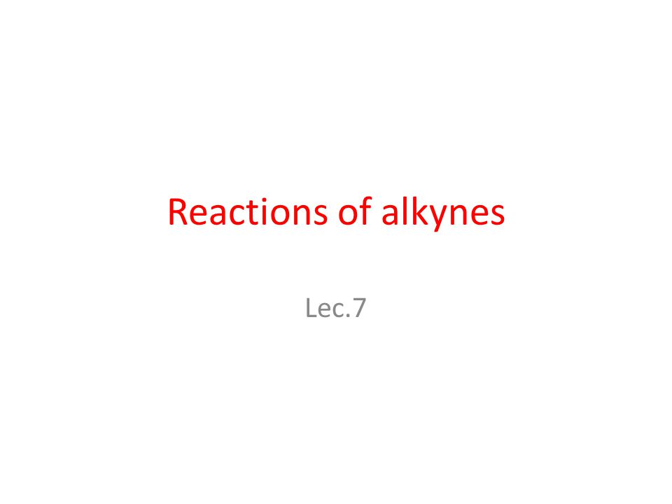 Reactions of alkynes Lec.7