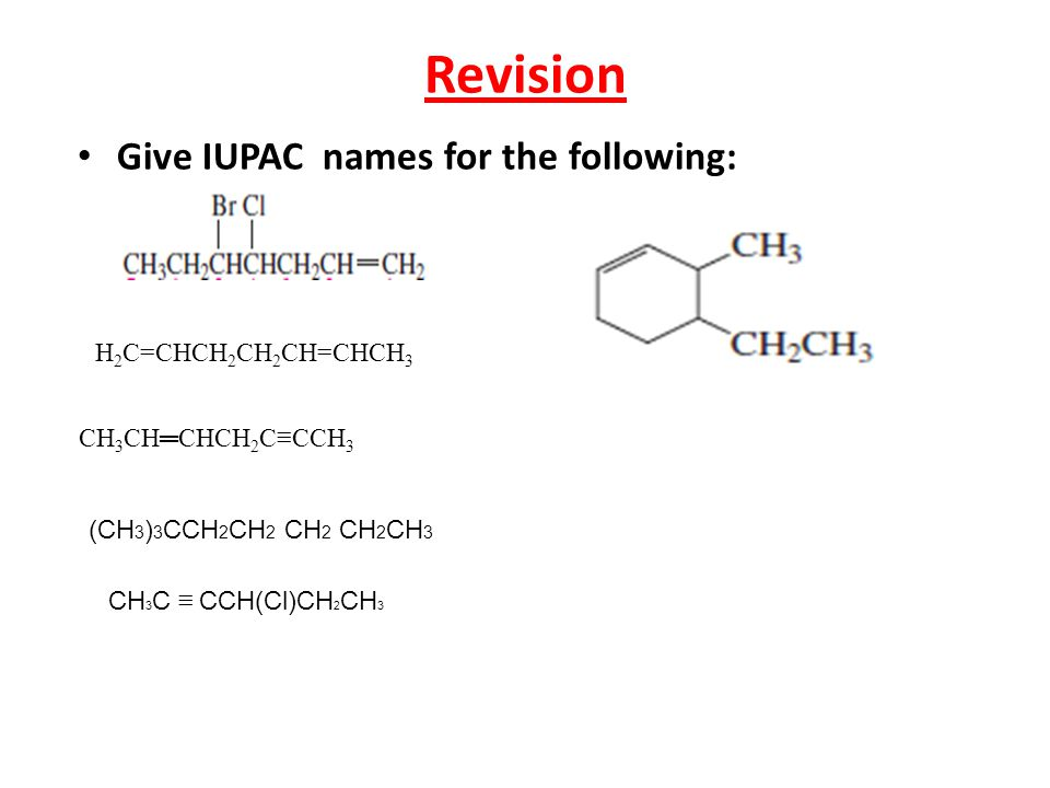 Revision Give IUPAC names for the following: H 2 C=CHCH 2 CH 2 CH=CHCH 3 CH 3 CH═CHCH 2 C≡CCH 3 (CH 3 ) 3 CCH 2 CH 2 CH 2 CH 2 CH 3 CH 3 C ≡ CCH(Cl)CH 2 CH 3