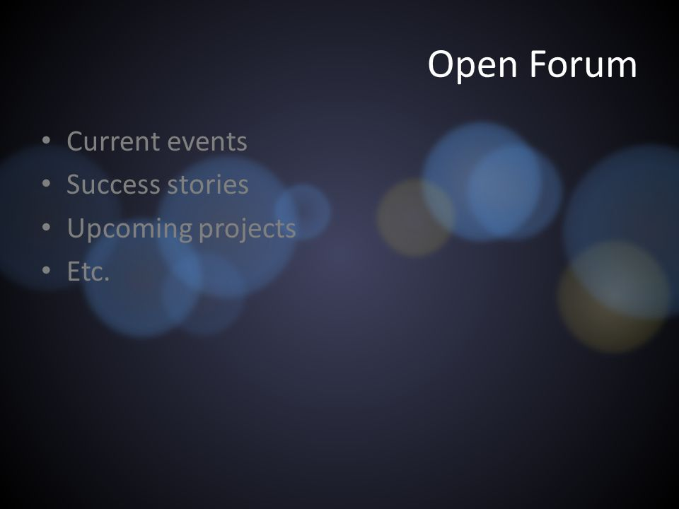 Open Forum Current events Success stories Upcoming projects Etc.