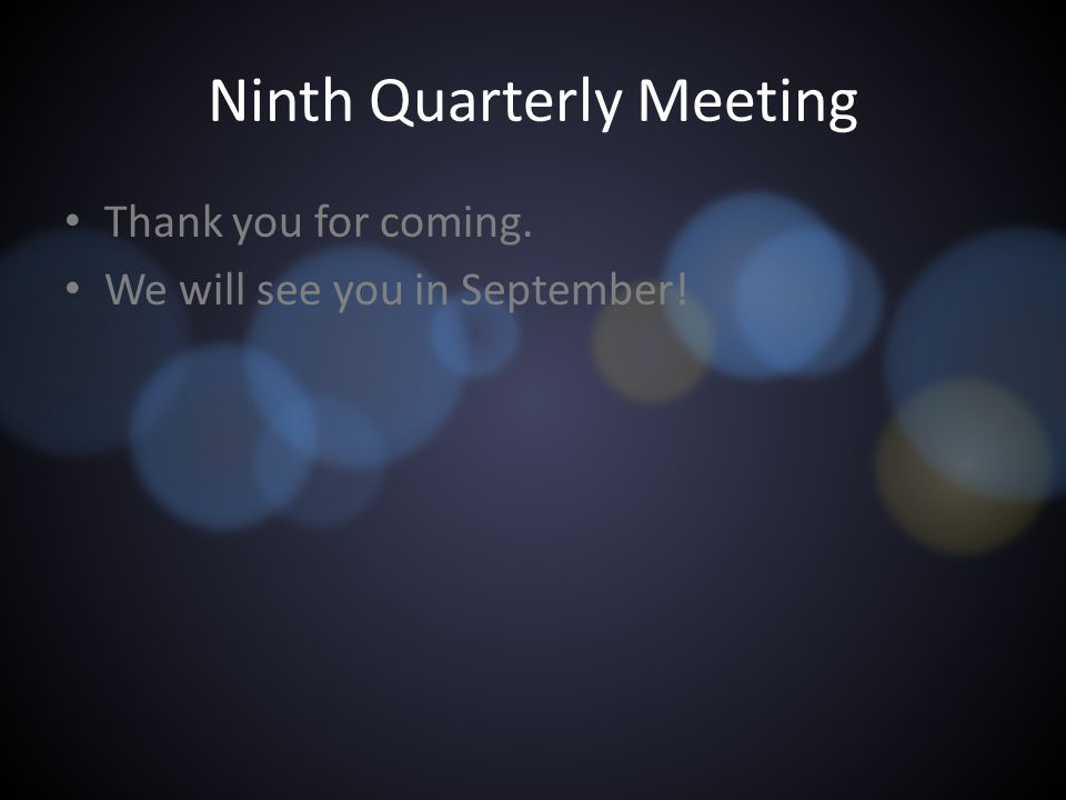 Ninth Quarterly Meeting Thank you for coming. We will see you in September!
