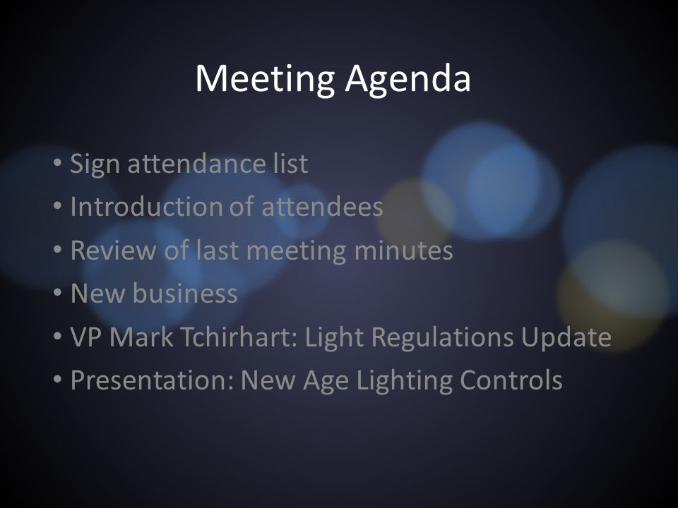 Meeting Agenda Sign attendance list Introduction of attendees Review of last meeting minutes New business VP Mark Tchirhart: Light Regulations Update