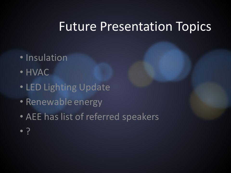 Future Presentation Topics Insulation HVAC LED Lighting Update Renewable energy AEE has list of referred speakers