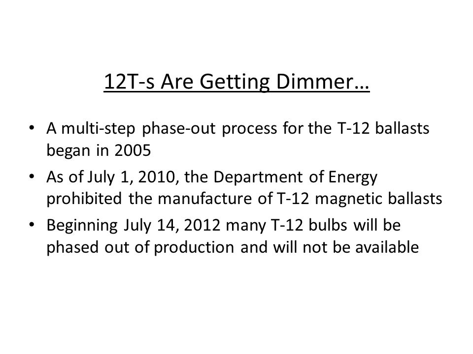 12T-s Are Getting Dimmer… A multi-step phase-out process for the T-12 ballasts began in 2005 As of July 1, 2010, the Department of Energy prohibited t