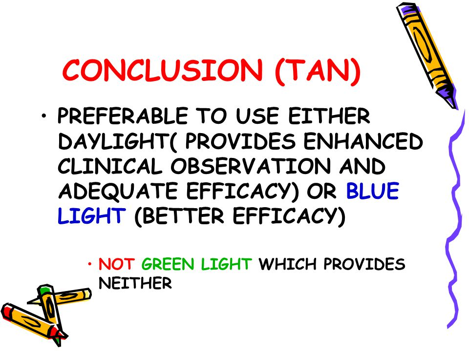 CONCLUSION (TAN) PREFERABLE TO USE EITHER DAYLIGHT( PROVIDES ENHANCED CLINICAL OBSERVATION AND ADEQUATE EFFICACY) OR BLUE LIGHT (BETTER EFFICACY) NOT GREEN LIGHT WHICH PROVIDES NEITHER