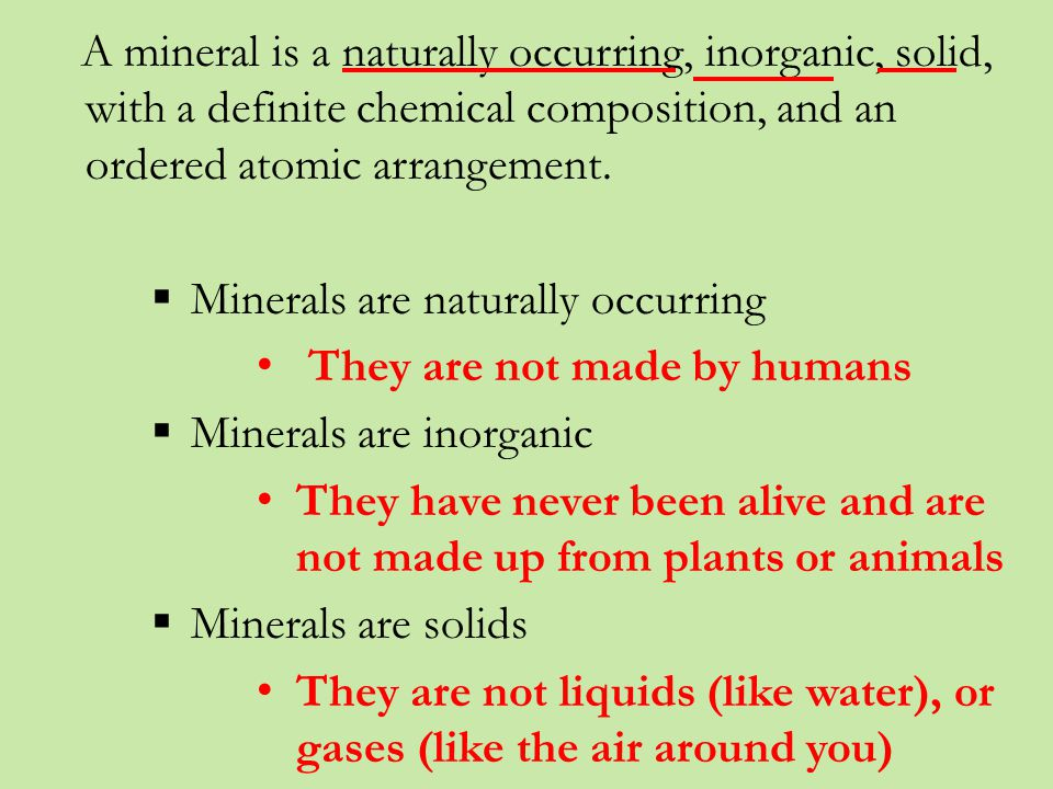 A mineral is a naturally occurring inorganic solid, with a definite chemical composition, and an ordered atomic arrangement.