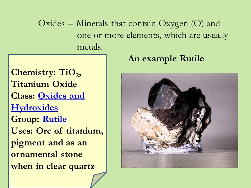 Oxides = Minerals that contain Oxygen (O) and one or more elements, which are usually metals.